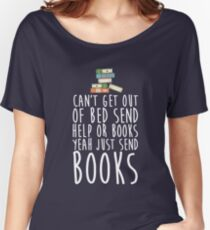Can't Get Out Of Bed Send Help Or Books Yeah Just Send Book Women's Relaxed Fit T-Shirt