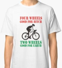 FOUR WHEELS GOOD FOR BITCH, TWO WHEELS GOOD FOR EARTH Classic T-Shirt