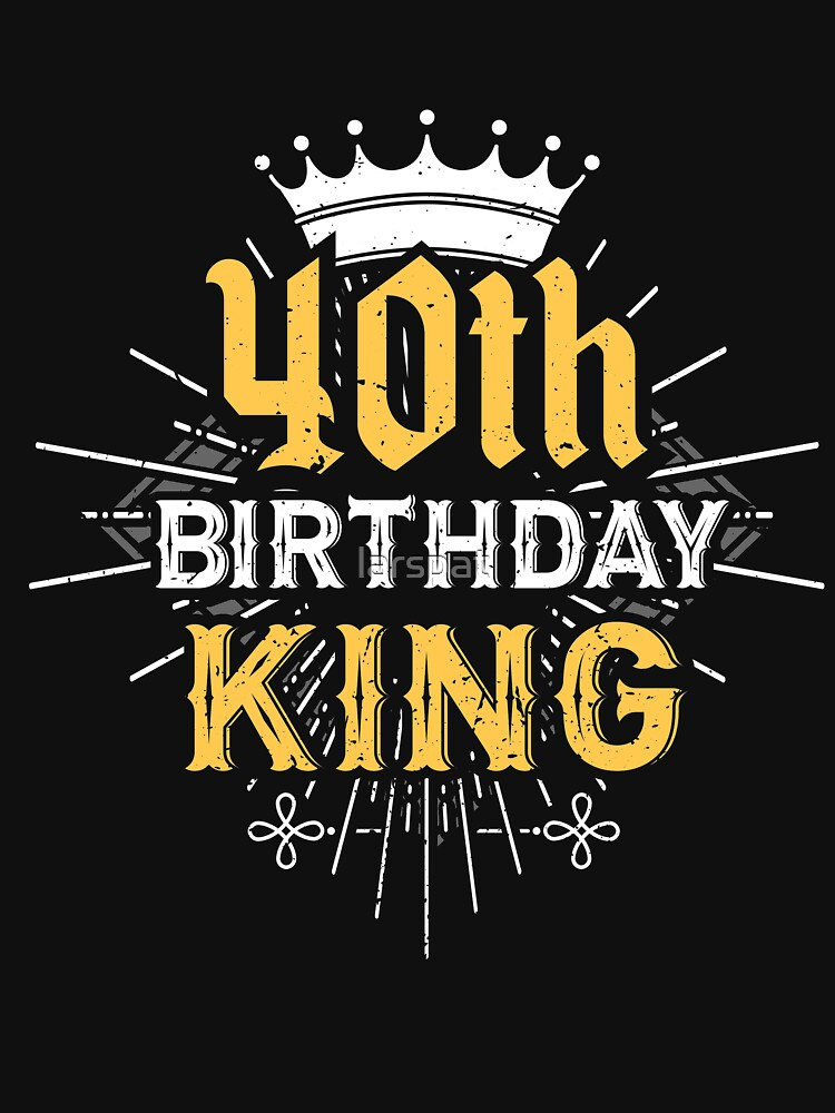 40th Birthday King T Shirt Funny Wishes Mens Tee By Larspat