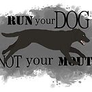 Run Your Dog Not Your Mouth Lab black by Rhett J.