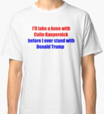 I'll take a knee with Colin Kaepernick before I ever stand with Donald Trump Classic T-Shirt