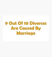 9 Out Of 10 Divorces Are Caused By Marriage Photographic Print