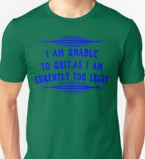 I Am Unable to Quit As I Am Currently Too Legit Funny Geek Nerd T-Shirt
