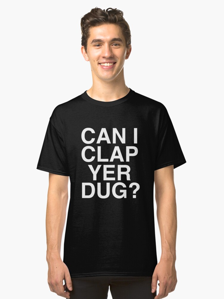 Can I Clap Yer Dug? Classic T-Shirt Front