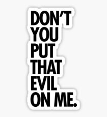 Don't you put that evil on me Sticker