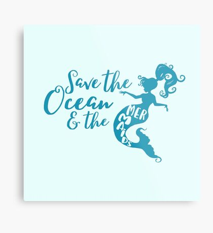 Save the Oceans and the Mermaids Metal Print