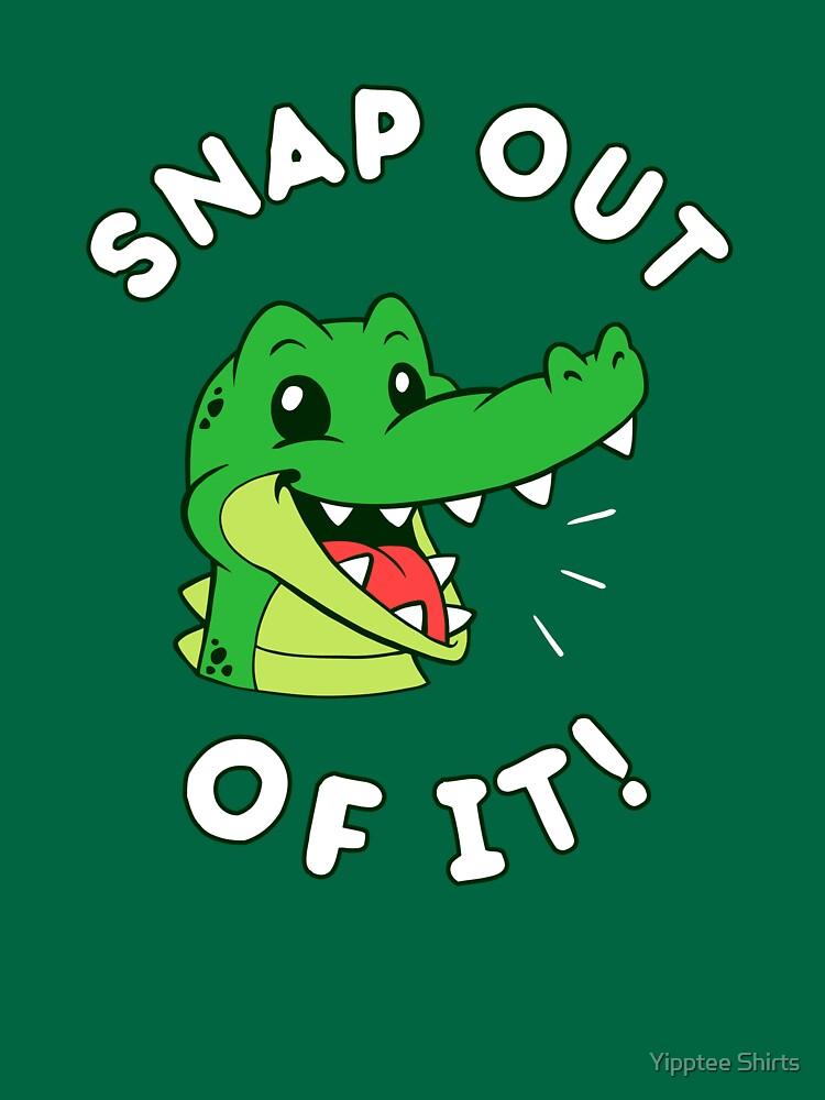 Snap Out Of It by dumbshirts