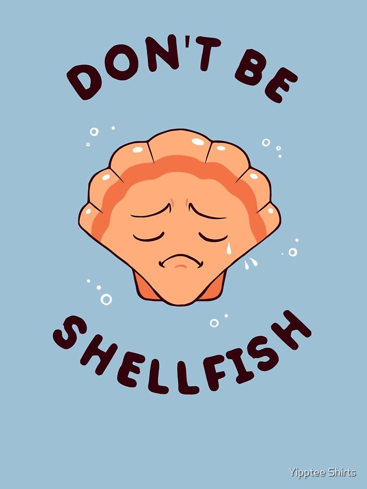 Don't Be Shellfish by dumbshirts