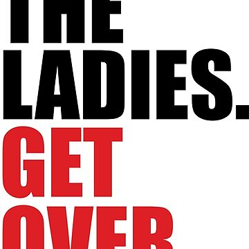 I LOVE THE LADIES. GET OVER IT. by TOOFUNNY