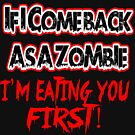 IF I COME BACK AS A ZOMBIE IM EATING YOU FIRST by Julianco