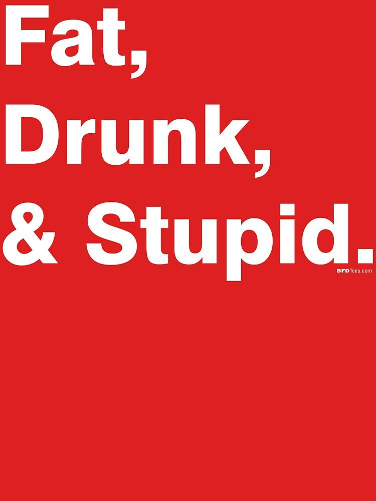 Fat, Drunk & Stupid: White by bigfatdesigns