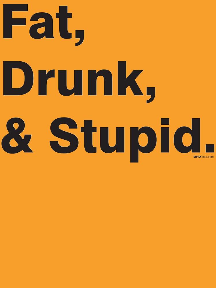 Fat, Drunk & Stupid: Black by bigfatdesigns