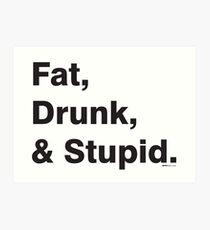 Fat, Drunk & Stupid: Black Art Print