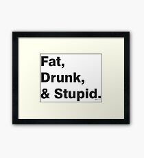 Fat, Drunk & Stupid: Black Framed Print