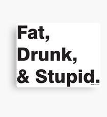 Fat, Drunk & Stupid: Black Canvas Print