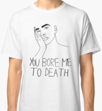 You bore me to death  Classic T-Shirt