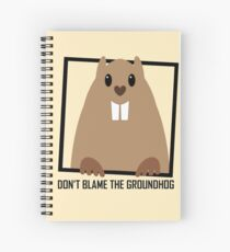 DON'T BLAME THE GROUNDHOG Spiral Notebook