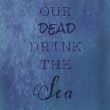 Our Dead Drink The Sea by freethephoenix