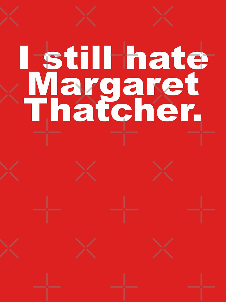 I Still Hate Margaret Thatcher- Funny Anti-Tory  by Ice-Tees