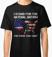 I STAND FOR THE NATIONAL ANTHEM FOR THOSE THAT CAN'T  HONOR VETERAN DAY SHIRTS Classic T-Shirt