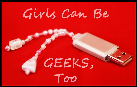 Girls Can Be Geeks Too by incurablehippie