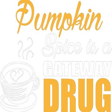 Pumpkin Spice Is A Gateway Drug by HerbRe