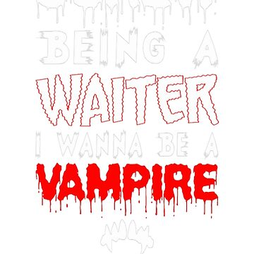 Screw Being A Waiter I Wanna Be A Vampire by Kathrinew