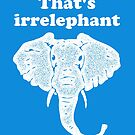 That's irrelephant  by yelly123