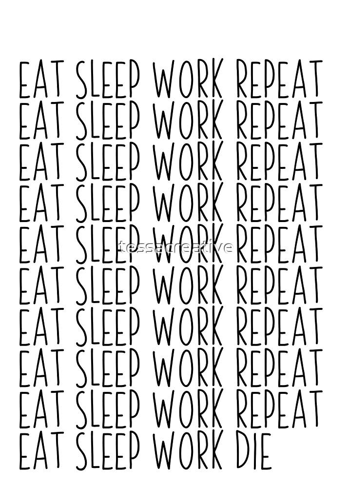 Eat sleep work repeat  by tessacreative