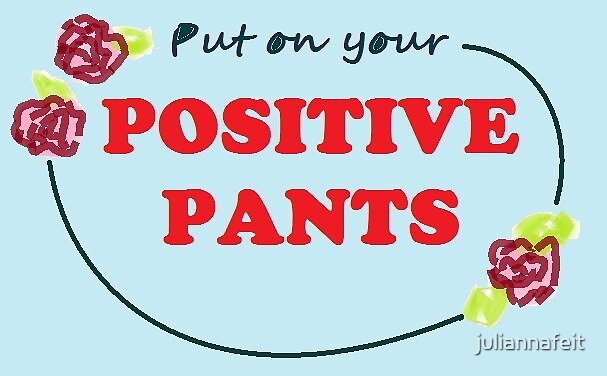 Put on your positive pants by juliannafeit