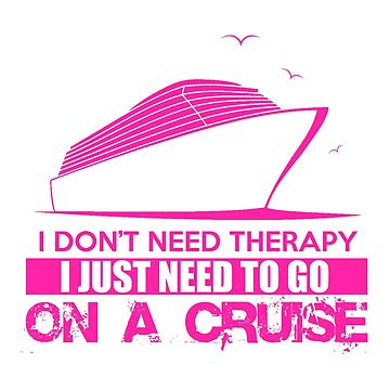 I Don't Need Therapy I Just Need To Go On A Cruise by The-River