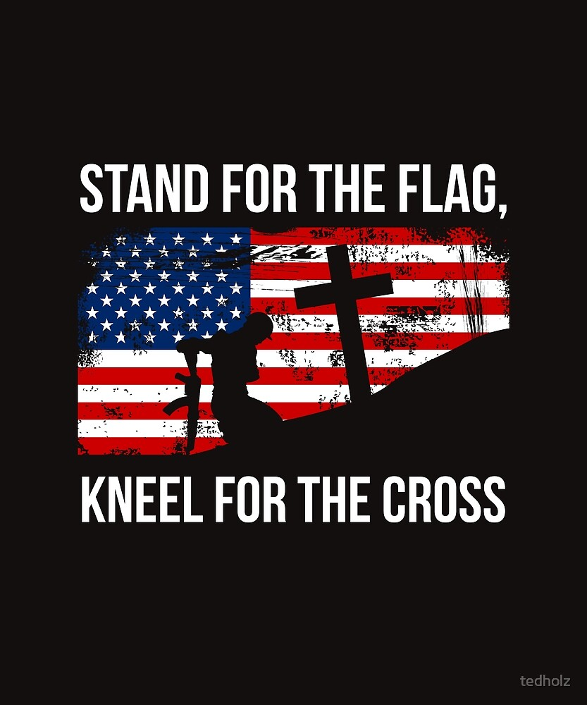 Stand For The Flag, Kneel For The Cross Patriotic  by tedholz