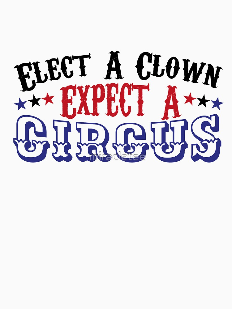 Anti-Trump Funny Elect A Clown - Expect A Circus  by miracletee