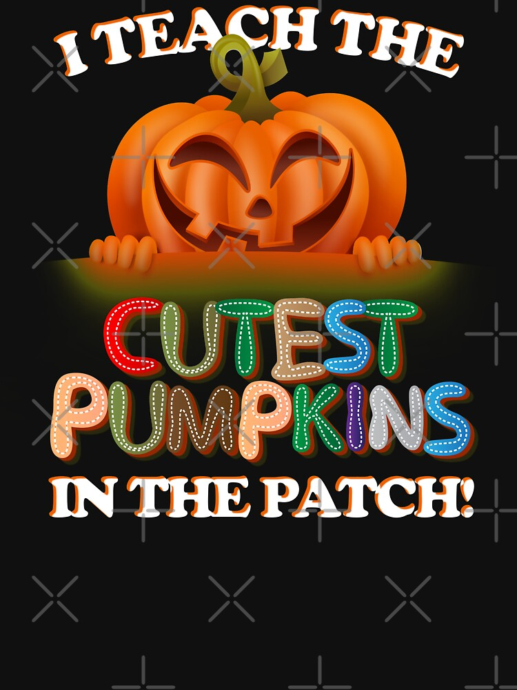I Teach The Cutest Pumpkins In The Patch T-Shirt by shoptshirtswag