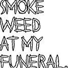 Smoke Weed At My Funeral by FreshThreadShop