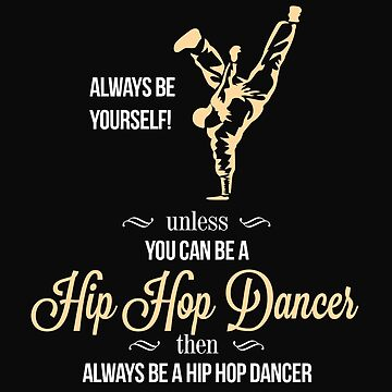 Always Be Yourself Unless You Can Be A Hip Hop Dancer Then Always Be A Hip Hop Dancer by The-River