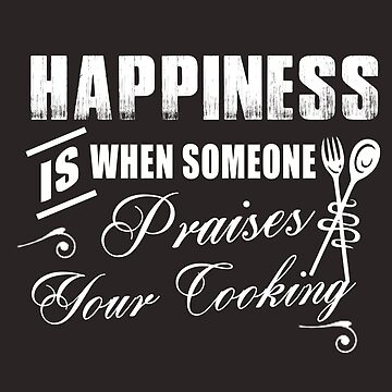 Happiness Is When Someone Praises Your Cooking by The-River