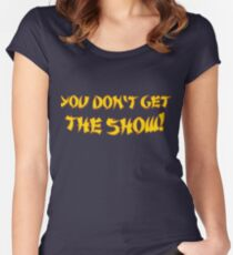 You don't get the show! Women's Fitted Scoop T-Shirt