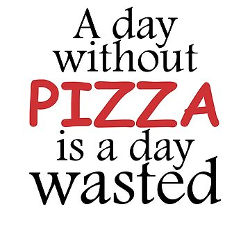 A day without Pizza is a day wasted by rpimentel