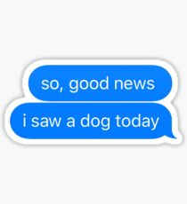 good news i saw a dog today Sticker