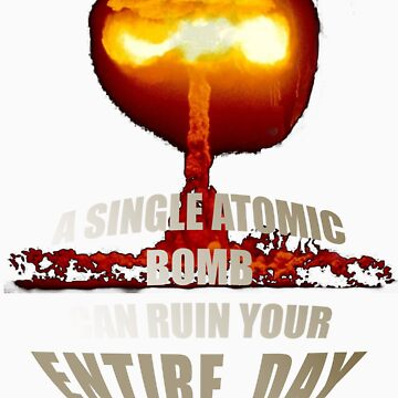 A Single Atomic Bomb Can Ruin Your Entire Day. by nizgoob