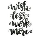 WISH LESS WORK MORE CALLIGRAPHY QUOTE by cococreatess