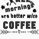 Coffee Lovers All Mornings Are Better With Coffee Apparel by MyGardenOfLove