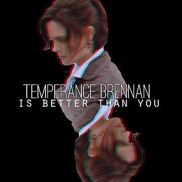 Temperance Brennan is better than YOU by jwalkingdesigns