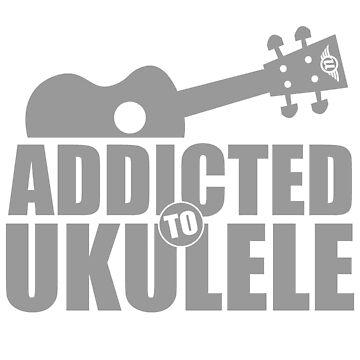 Addicted to Ukulele by ukecompany