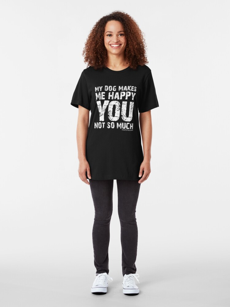 Alternate view of My Dog Makes Me Happy You Not So Much (White Text) Slim Fit T-Shirt