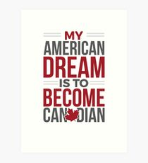 My American Dream Is To Become Canadian Art Print