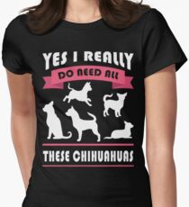 Chihuahua - Yes I really do need all these chihuahua Tshirt Women's Fitted T-Shirt
