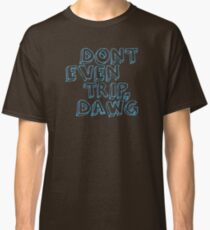 Dont Even Trip, Dawg Classic T-Shirt