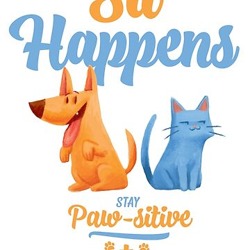 Sit Happens Stay Pawsitive by totemfruit